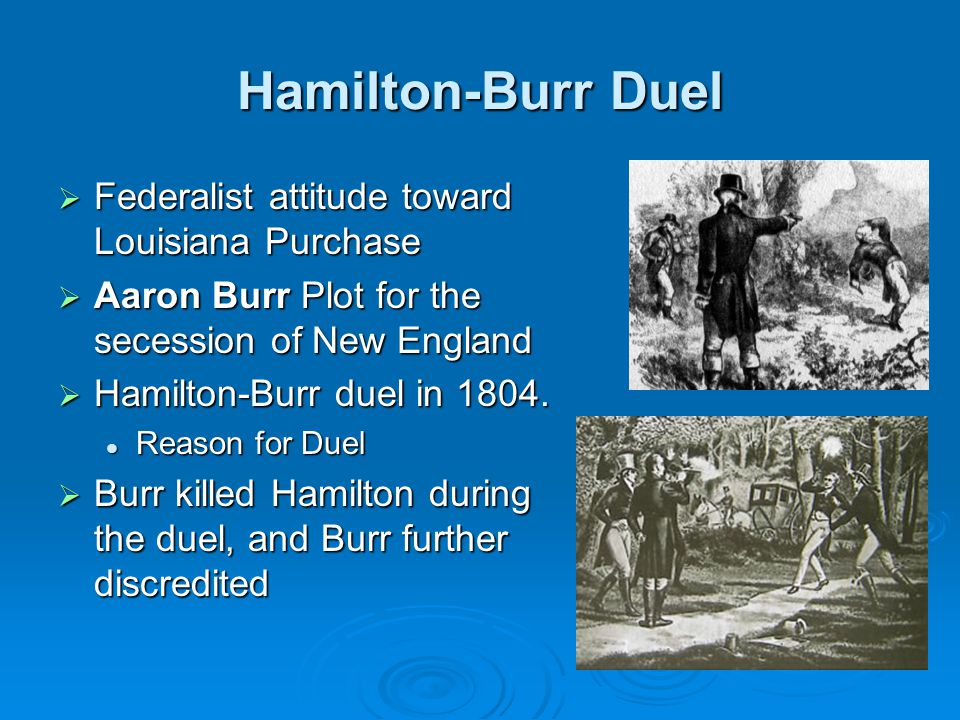 Hamilton-Burr Duel  Federalist attitude toward Louisiana Purchase  Aaron Burr Plot for the secession of New England  Hamilton-Burr duel in 1804. Re