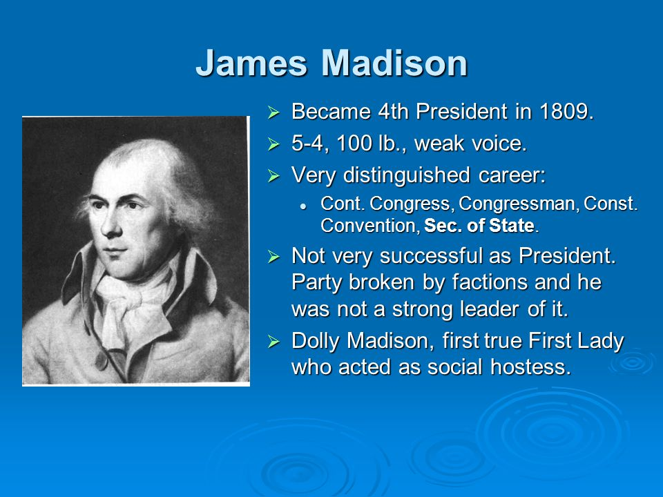 James Madison  Became 4th President in 1809.  5-4, 100 lb., weak voice.  Very distinguished career: Cont. Congress, Congressman, Const. Convention,