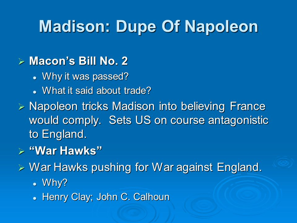 Madison: Dupe Of Napoleon  Macon's Bill No. 2 Why it was passed? Why it was passed? What it said about trade? What it said about trade?  Napoleon tr