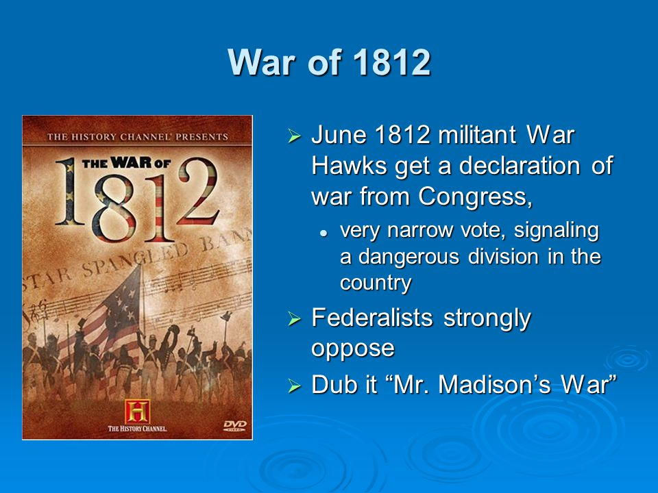War of 1812  June 1812 militant War Hawks get a declaration of war from Congress, very narrow vote, signaling a dangerous division in the country  F