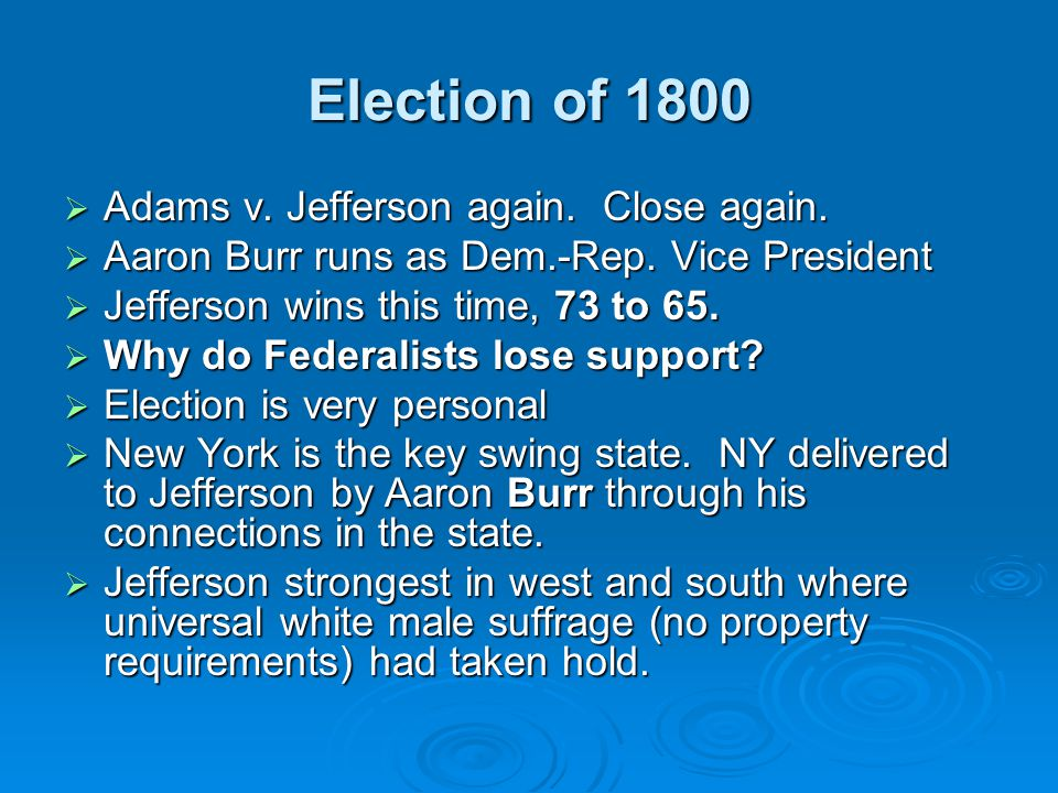 Election of 1800  Adams v. Jefferson again. Close again.  Aaron Burr runs as Dem.-Rep. Vice President  Jefferson wins this time, 73 to 65.  Why do