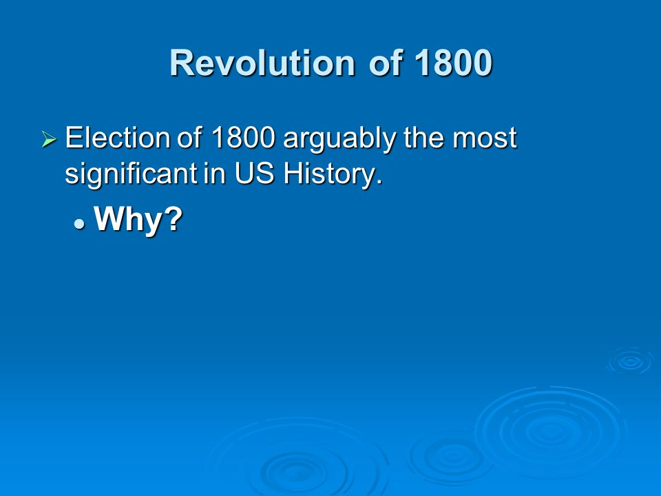 Revolution of 1800  Election of 1800 arguably the most significant in US History. Why? Why?