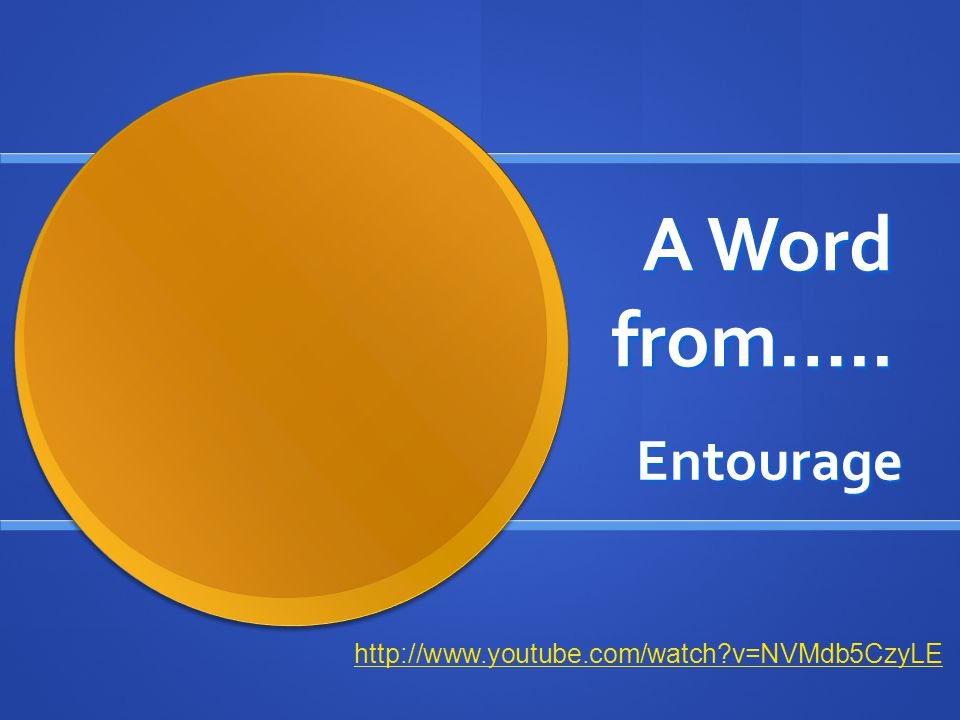 A Word from….. Entourage http://www.youtube.com/watch v=NVMdb5CzyLE