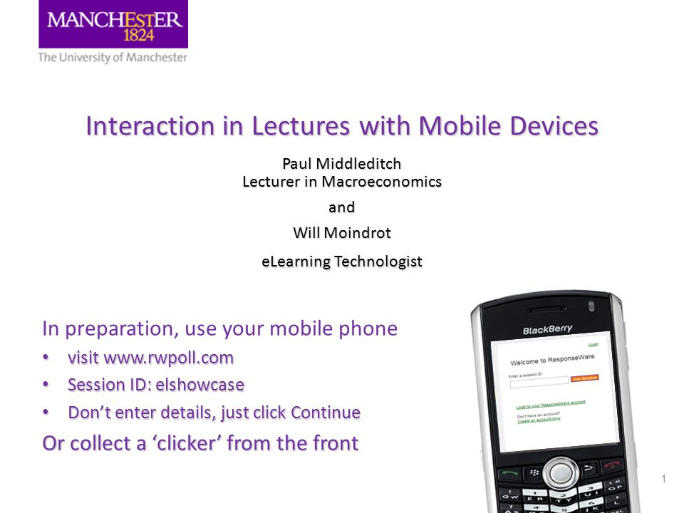Interaction in Lectures with Mobile Devices Paul Middleditch Lecturer in Macroeconomics and Will Moindrot eLearning Technologist 1 In preparation, use your mobile phone visit www.rwpoll.com visit www.rwpoll.com Session ID: elshowcase Session ID: elshowcase Don't enter details, just click Continue Don't enter details, just click Continue Or collect a 'clicker' from the front