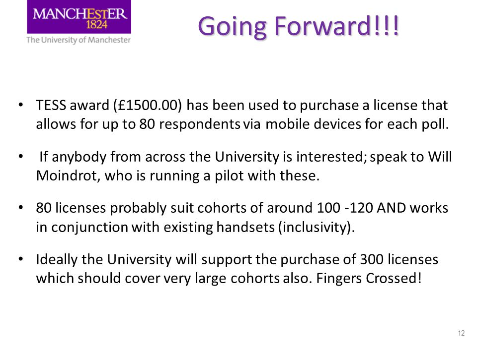12 Going Forward!!! TESS award (£1500.00) has been used to purchase a license that allows for up to 80 respondents via mobile devices for each poll. I