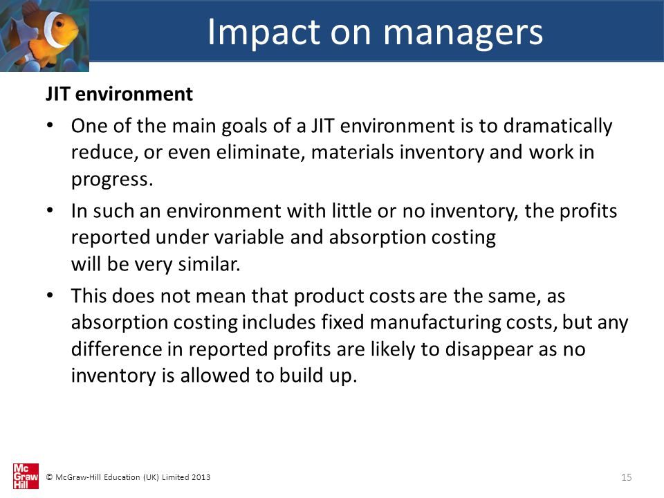 © McGraw-Hill Education (UK) Limited 2013 JIT environment One of the main goals of a JIT environment is to dramatically reduce, or even eliminate, materials inventory and work in progress.