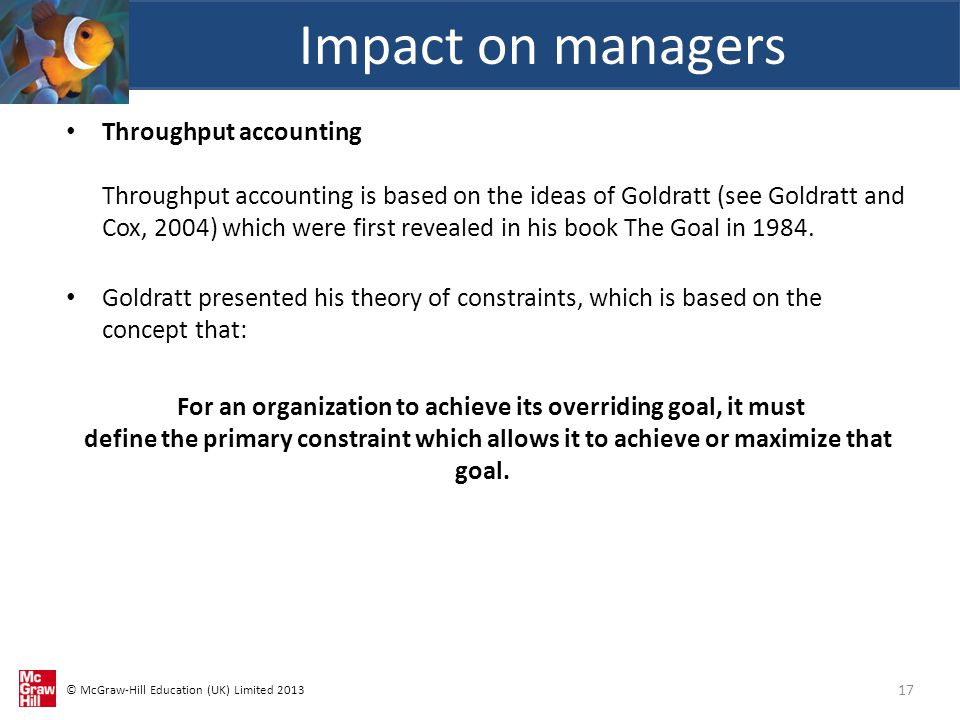 © McGraw-Hill Education (UK) Limited 2013 Throughput accounting Throughput accounting is based on the ideas of Goldratt (see Goldratt and Cox, 2004) which were first revealed in his book The Goal in 1984.