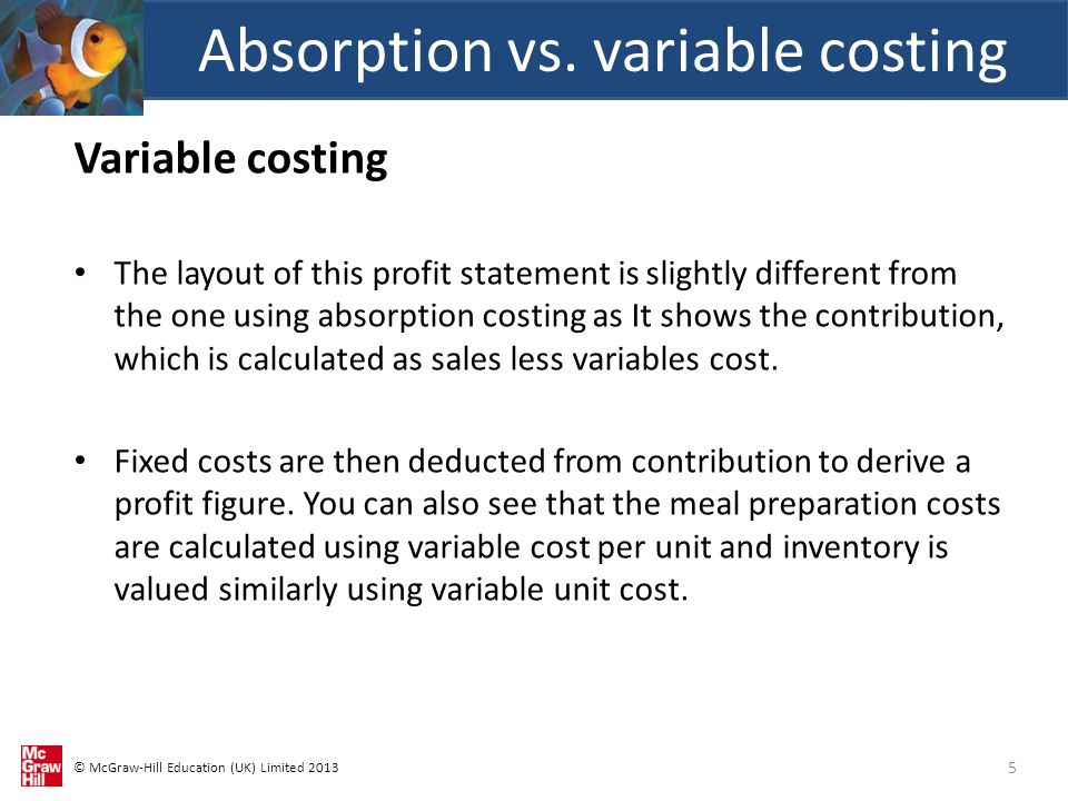 © McGraw-Hill Education (UK) Limited 2013 Variable costing The layout of this profit statement is slightly different from the one using absorption costing as It shows the contribution, which is calculated as sales less variables cost.