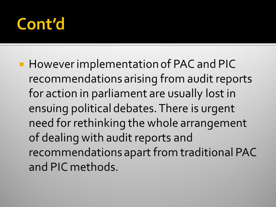  However implementation of PAC and PIC recommendations arising from audit reports for action in parliament are usually lost in ensuing political debates.