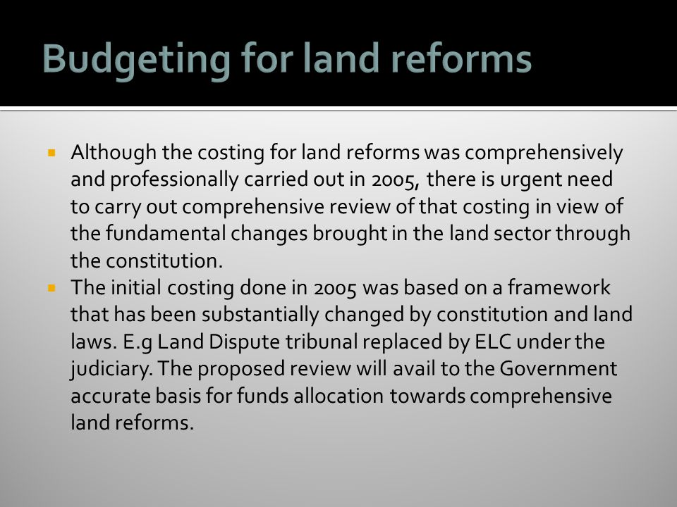  Although the costing for land reforms was comprehensively and professionally carried out in 2005, there is urgent need to carry out comprehensive review of that costing in view of the fundamental changes brought in the land sector through the constitution.