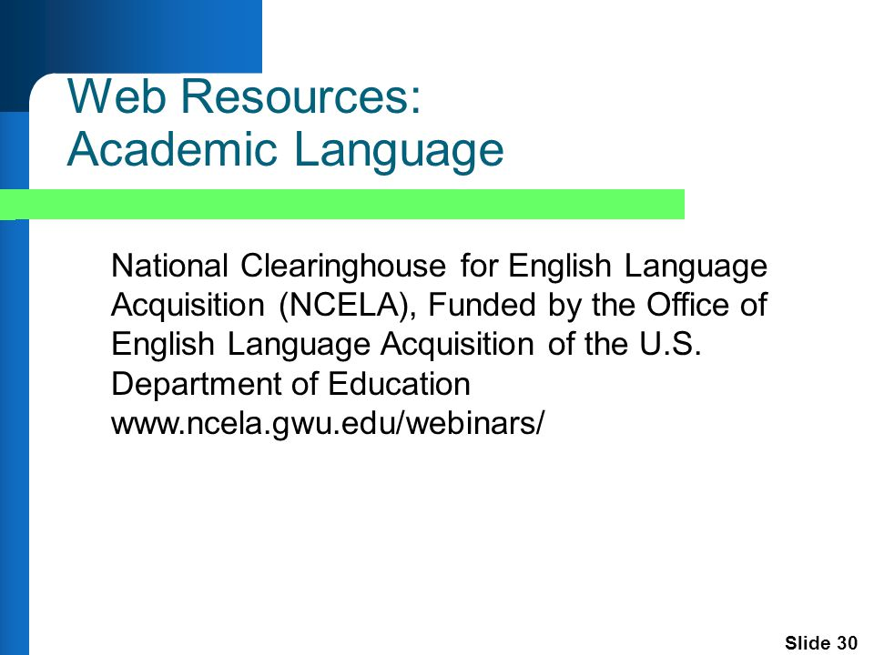 Slide 30 Web Resources: Academic Language National Clearinghouse for English Language Acquisition (NCELA), Funded by the Office of English Language Acquisition of the U.S.