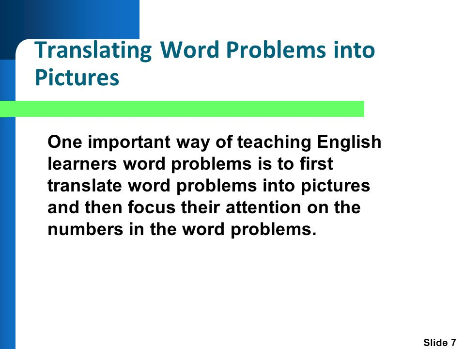 Slide 7 Translating Word Problems into Pictures One important way of teaching English learners word problems is to first translate word problems into pictures and then focus their attention on the numbers in the word problems.