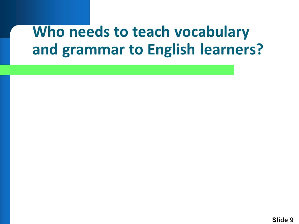Slide 9 Who needs to teach vocabulary and grammar to English learners