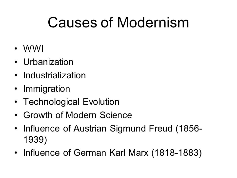 Causes of Modernism WWI Urbanization Industrialization Immigration Technological Evolution Growth of Modern Science Influence of Austrian Sigmund Freu