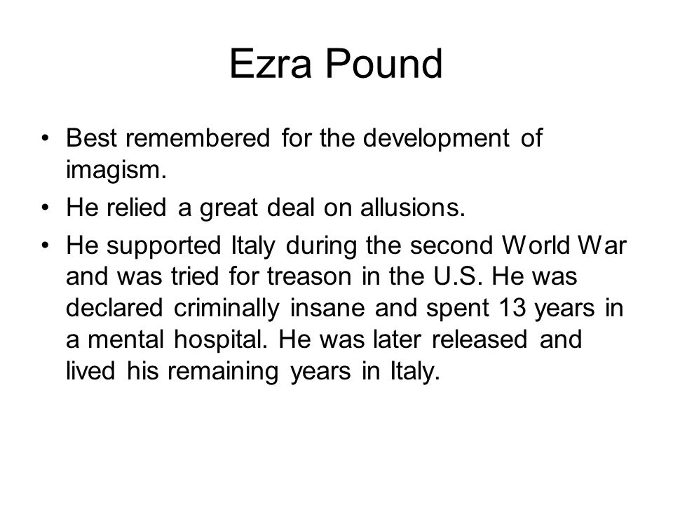 Ezra Pound Best remembered for the development of imagism. He relied a great deal on allusions. He supported Italy during the second World War and was