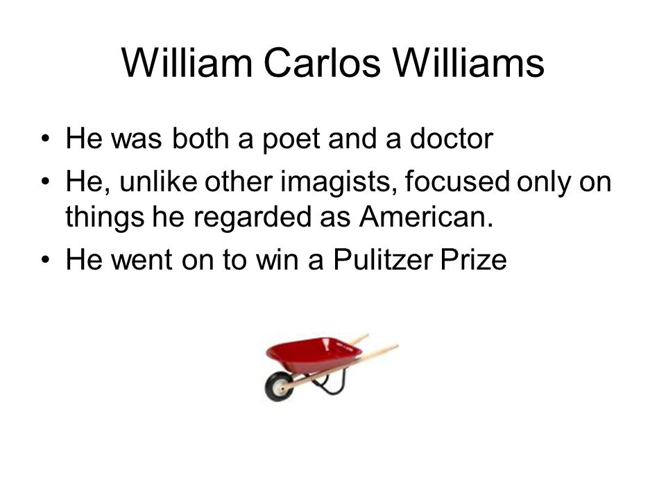 William Carlos Williams He was both a poet and a doctor He, unlike other imagists, focused only on things he regarded as American. He went on to win a