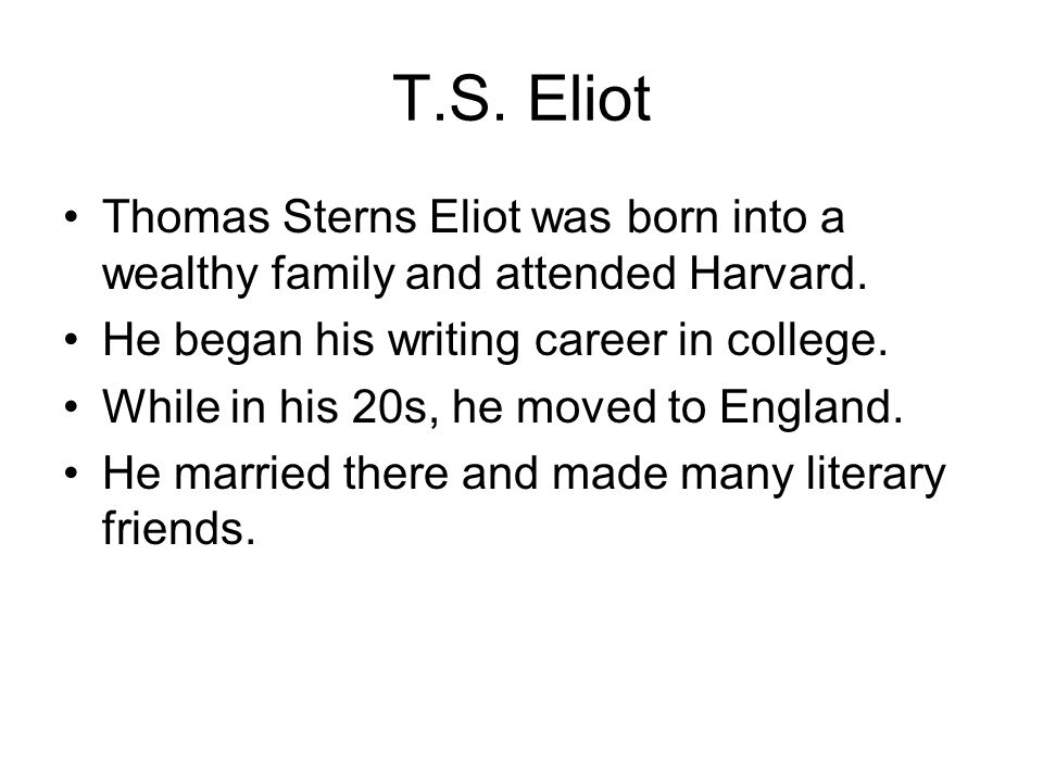 T.S. Eliot Thomas Sterns Eliot was born into a wealthy family and attended Harvard. He began his writing career in college. While in his 20s, he moved