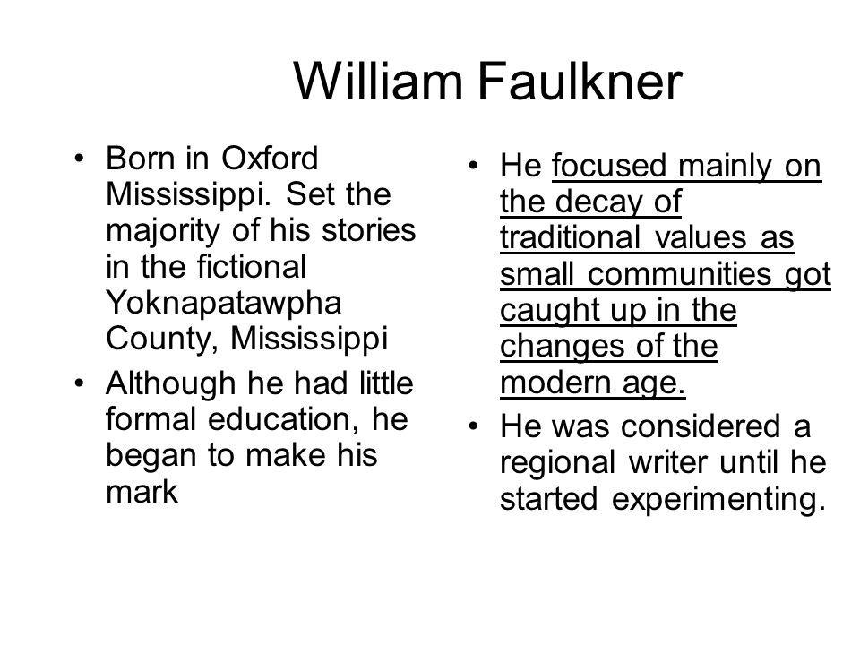 William Faulkner Born in Oxford Mississippi. Set the majority of his stories in the fictional Yoknapatawpha County, Mississippi Although he had little
