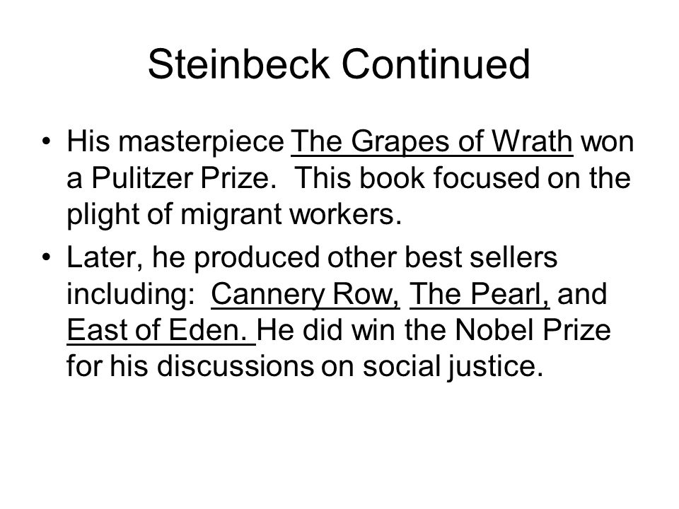 Steinbeck Continued His masterpiece The Grapes of Wrath won a Pulitzer Prize. This book focused on the plight of migrant workers. Later, he produced o