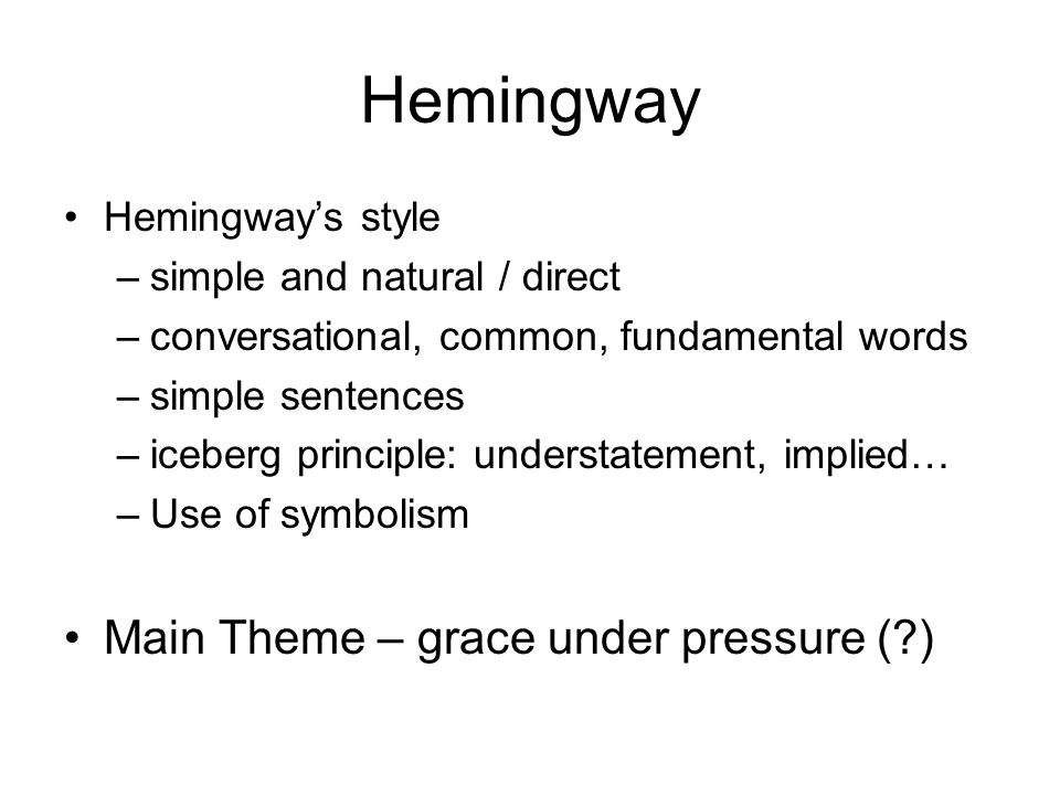 Hemingway Hemingway's style –simple and natural / direct –conversational, common, fundamental words –simple sentences –iceberg principle: understateme