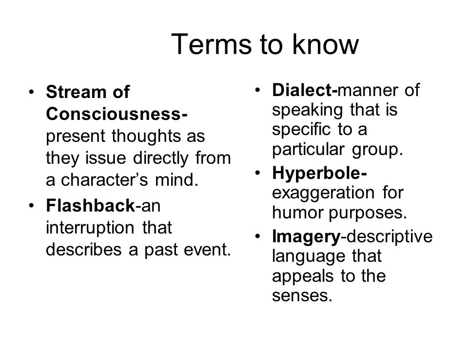 Terms to know Stream of Consciousness- present thoughts as they issue directly from a character's mind. Flashback-an interruption that describes a pas
