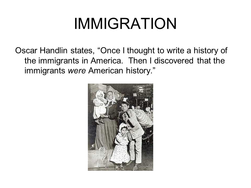 """IMMIGRATION Oscar Handlin states, """"Once I thought to write a history of the immigrants in America. Then I discovered that the immigrants were American"""