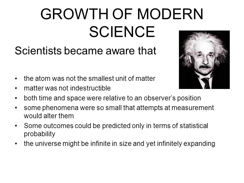 GROWTH OF MODERN SCIENCE Scientists became aware that the atom was not the smallest unit of matter matter was not indestructible both time and space w