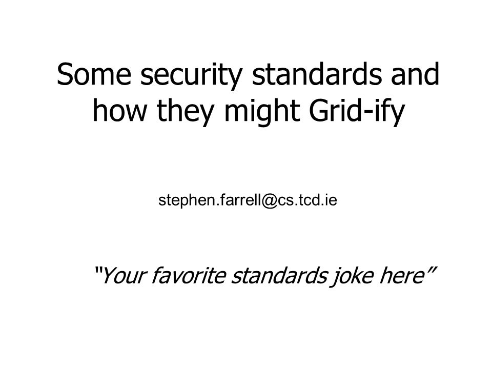 Some security standards and how they might Grid-ify Your favorite standards joke here stephen.farrell@cs.tcd.ie