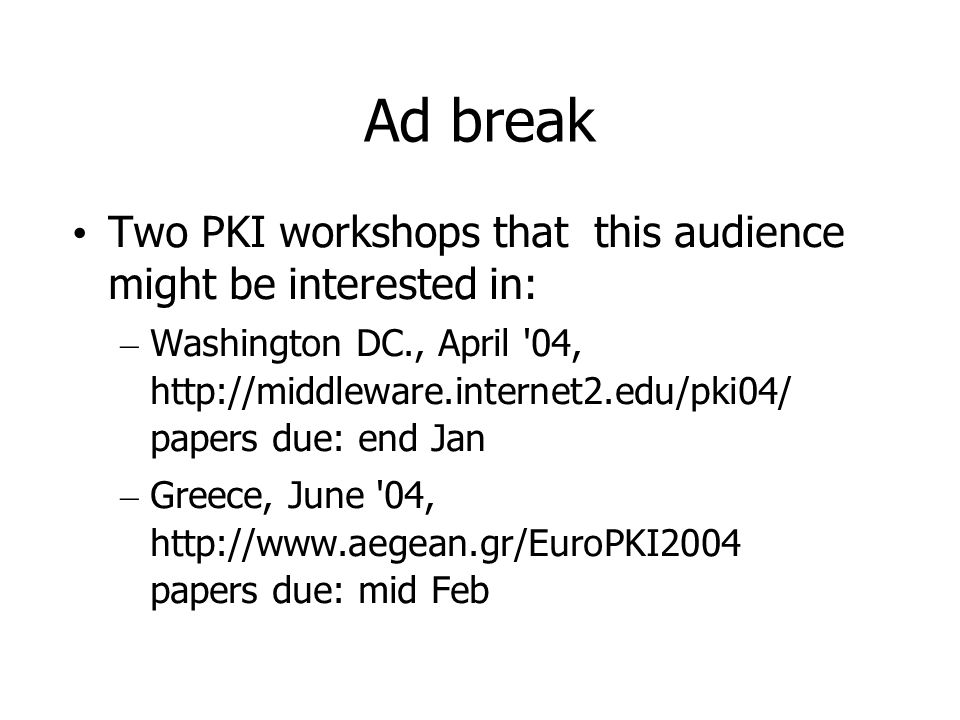 Ad break Two PKI workshops that this audience might be interested in: – Washington DC., April 04, http://middleware.internet2.edu/pki04/ papers due: end Jan – Greece, June 04, http://www.aegean.gr/EuroPKI2004 papers due: mid Feb