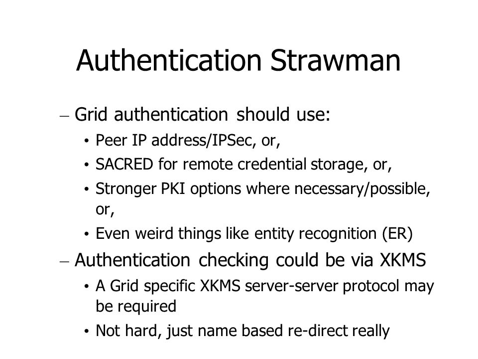 Authentication Strawman – Grid authentication should use: Peer IP address/IPSec, or, SACRED for remote credential storage, or, Stronger PKI options where necessary/possible, or, Even weird things like entity recognition (ER) – Authentication checking could be via XKMS A Grid specific XKMS server-server protocol may be required Not hard, just name based re-direct really
