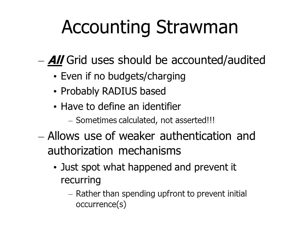 Accounting Strawman – All Grid uses should be accounted/audited Even if no budgets/charging Probably RADIUS based Have to define an identifier – Sometimes calculated, not asserted!!.
