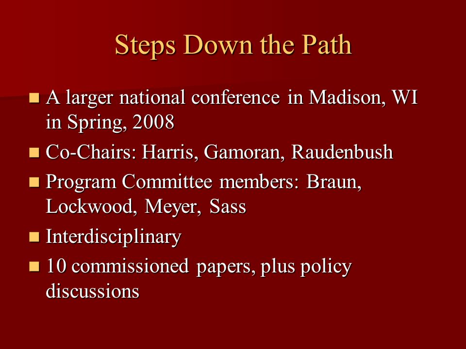 Steps Down the Path A larger national conference in Madison, WI in Spring, 2008 A larger national conference in Madison, WI in Spring, 2008 Co-Chairs: Harris, Gamoran, Raudenbush Co-Chairs: Harris, Gamoran, Raudenbush Program Committee members: Braun, Lockwood, Meyer, Sass Program Committee members: Braun, Lockwood, Meyer, Sass Interdisciplinary Interdisciplinary 10 commissioned papers, plus policy discussions 10 commissioned papers, plus policy discussions