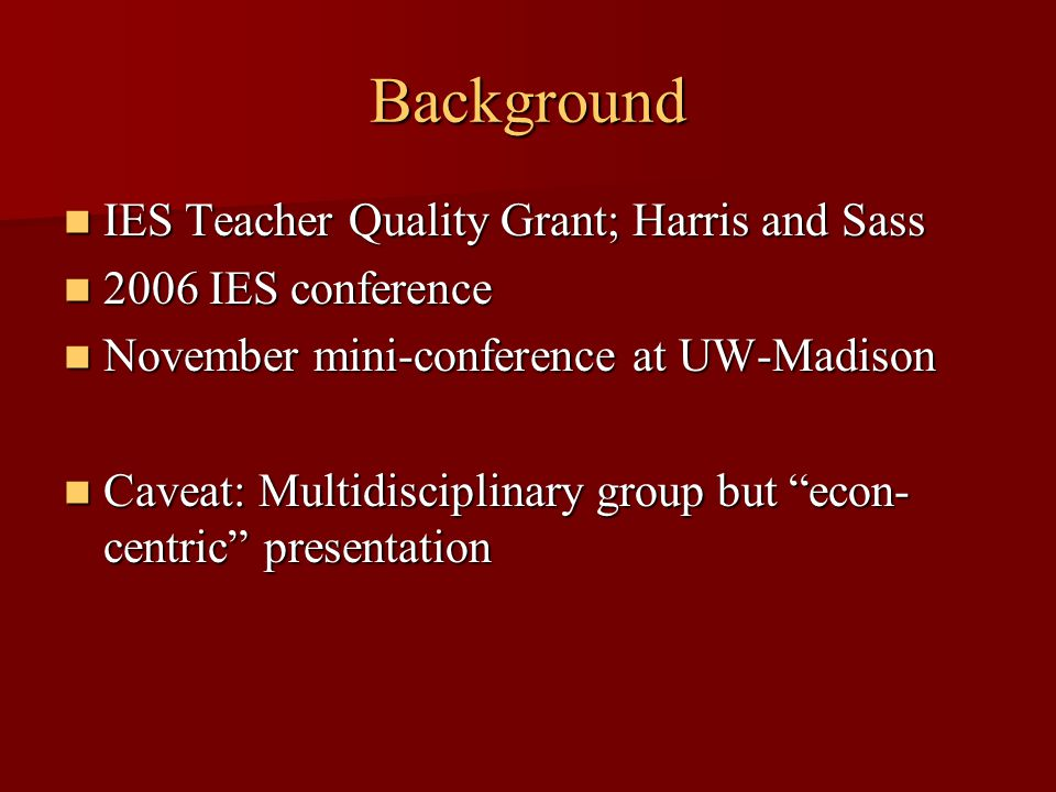 IES Teacher Quality Grant; Harris and Sass IES Teacher Quality Grant; Harris and Sass 2006 IES conference 2006 IES conference November mini-conference at UW-Madison November mini-conference at UW-Madison Caveat: Multidisciplinary group but econ- centric presentation Caveat: Multidisciplinary group but econ- centric presentation Background