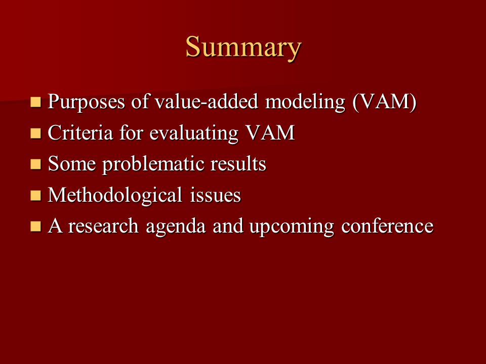 Summary Purposes of value-added modeling (VAM) Purposes of value-added modeling (VAM) Criteria for evaluating VAM Criteria for evaluating VAM Some problematic results Some problematic results Methodological issues Methodological issues A research agenda and upcoming conference A research agenda and upcoming conference