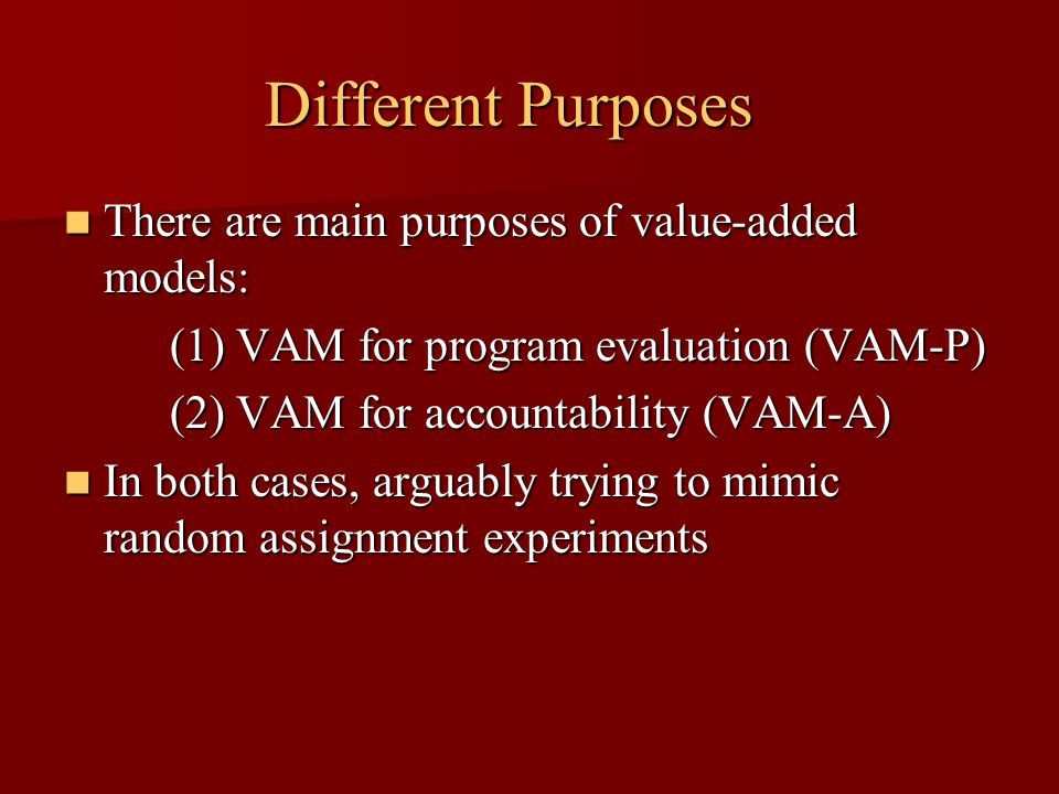 Different Purposes There are main purposes of value-added models: There are main purposes of value-added models: (1) VAM for program evaluation (VAM-P) (2) VAM for accountability (VAM-A) In both cases, arguably trying to mimic random assignment experiments In both cases, arguably trying to mimic random assignment experiments