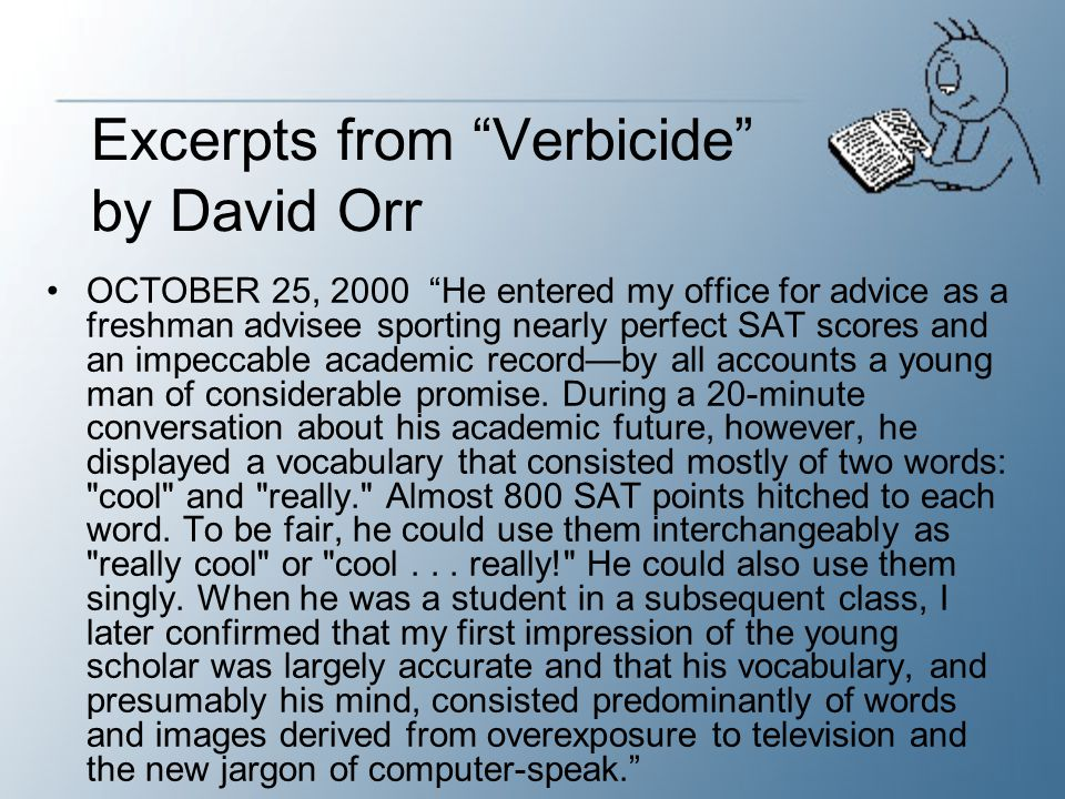 Verbicide He is no aberration, but an example of a larger problem, not of illiteracy but of diminished literacy in a culture that often sees little reason to use words carefully, however abundantly.