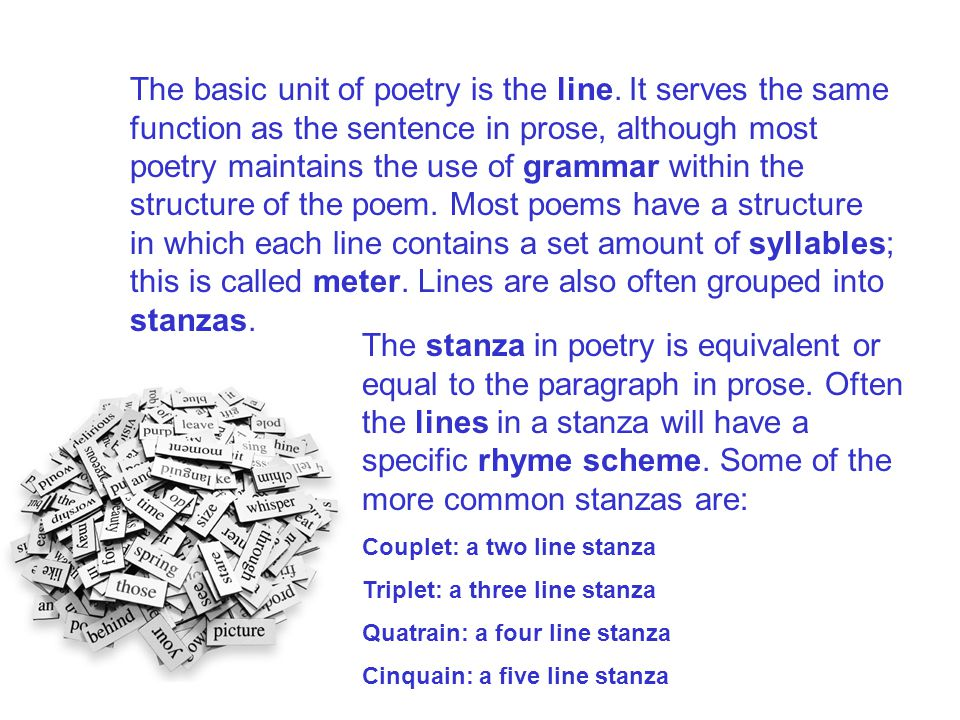 The basic unit of poetry is the line. It serves the same function as the sentence in prose, although most poetry maintains the use of grammar within t