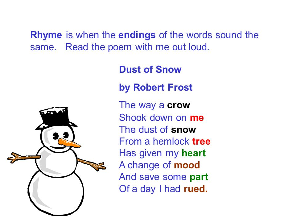 Rhyme is when the endings of the words sound the same. Read the poem with me out loud. Dust of Snow by Robert Frost The way a crow Shook down on me Th