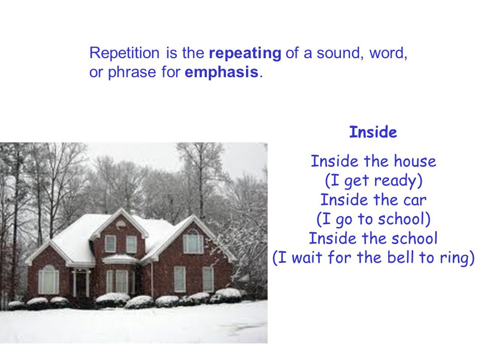 Repetition is the repeating of a sound, word, or phrase for emphasis. Inside Inside the house (I get ready) Inside the car (I go to school) Inside the