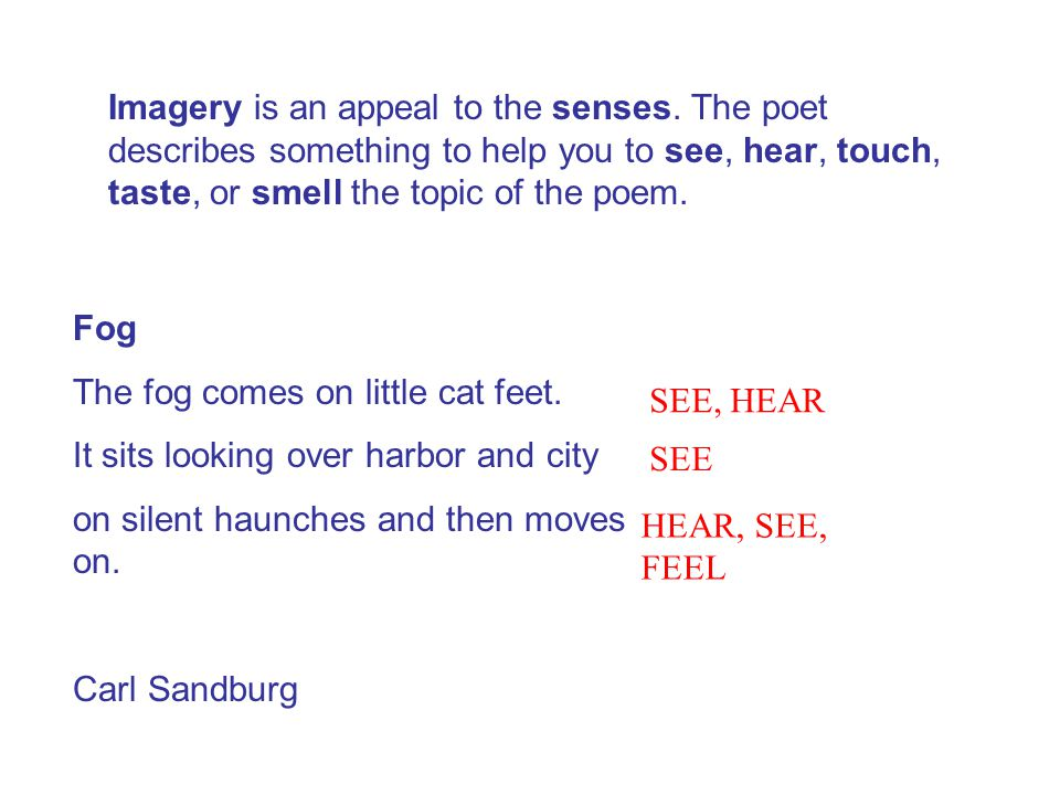 Imagery is an appeal to the senses. The poet describes something to help you to see, hear, touch, taste, or smell the topic of the poem. Fog The fog c