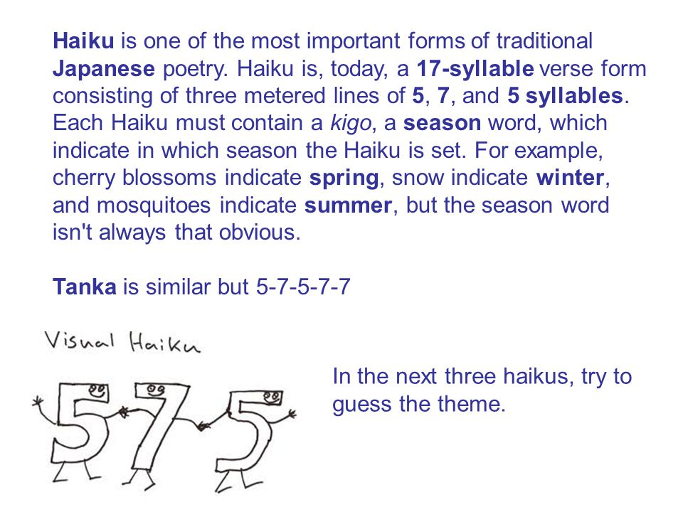 Haiku is one of the most important forms of traditional Japanese poetry. Haiku is, today, a 17-syllable verse form consisting of three metered lines o