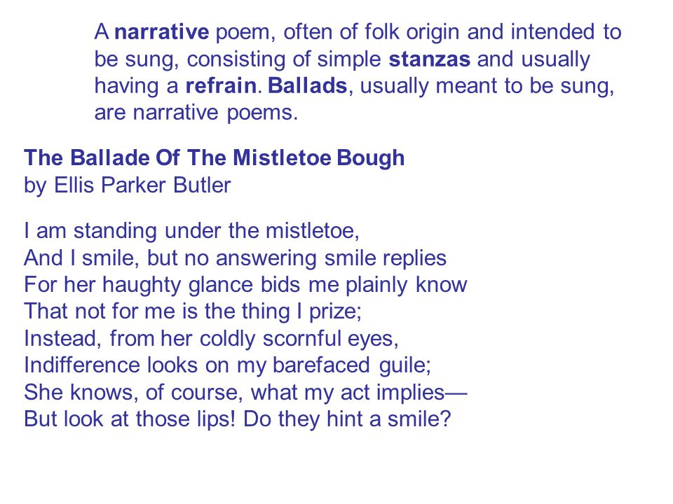 A narrative poem, often of folk origin and intended to be sung, consisting of simple stanzas and usually having a refrain. Ballads, usually meant to b