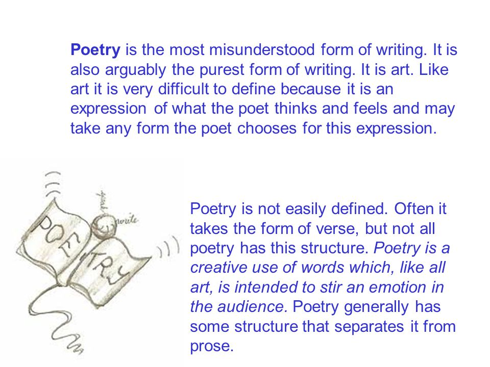 Poetry is the most misunderstood form of writing. It is also arguably the purest form of writing. It is art. Like art it is very difficult to define b