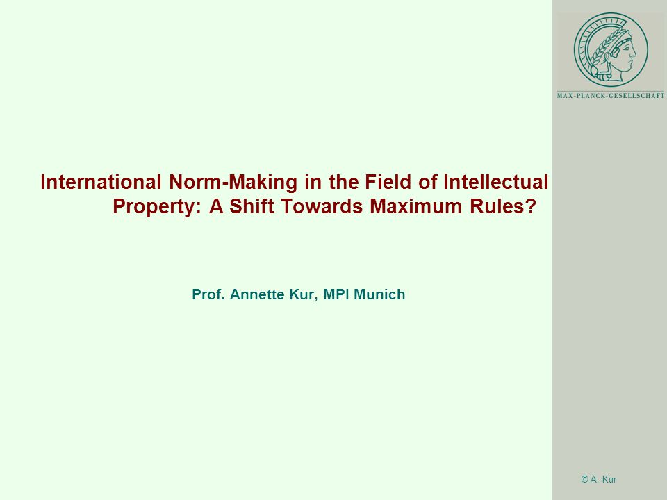 © A. Kur International Norm-Making in the Field of Intellectual Property: A Shift Towards Maximum Rules? Prof. Annette Kur, MPI Munich