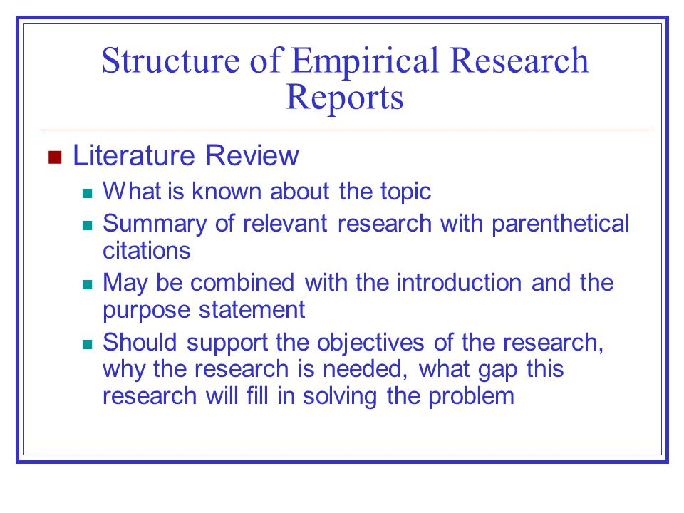 Structure of Empirical Research Reports Literature Review What is known about the topic Summary of relevant research with parenthetical citations May be combined with the introduction and the purpose statement Should support the objectives of the research, why the research is needed, what gap this research will fill in solving the problem