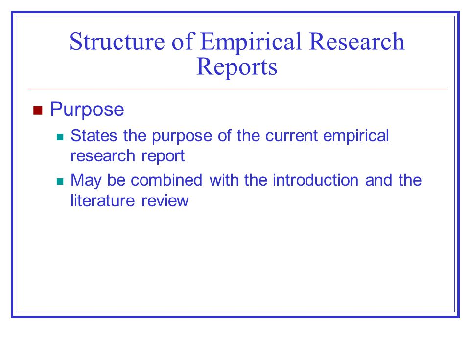 Structure of Empirical Research Reports Purpose States the purpose of the current empirical research report May be combined with the introduction and the literature review