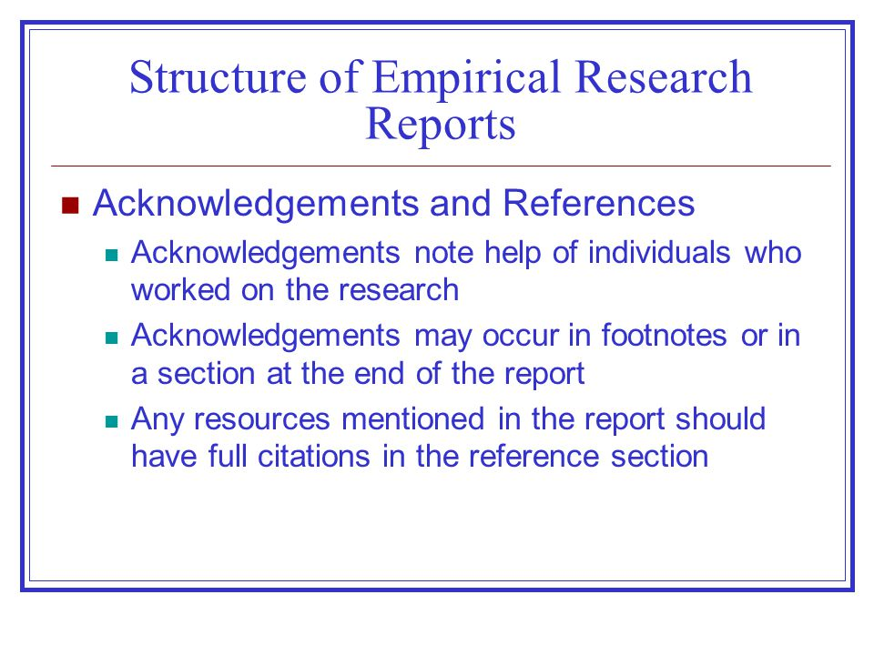 Structure of Empirical Research Reports Acknowledgements and References Acknowledgements note help of individuals who worked on the research Acknowledgements may occur in footnotes or in a section at the end of the report Any resources mentioned in the report should have full citations in the reference section