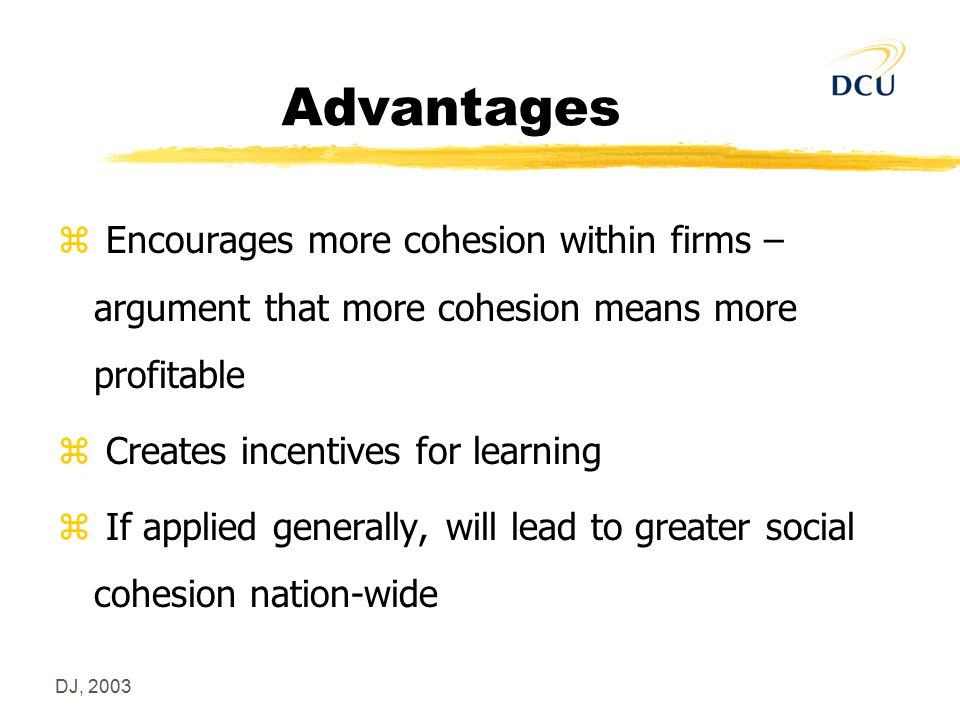 DJ, 2003 Advantages z Encourages more cohesion within firms – argument that more cohesion means more profitable z Creates incentives for learning z If