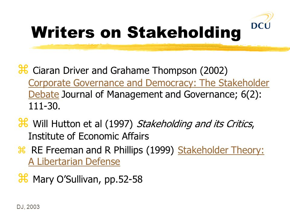 DJ, 2003 Writers on Stakeholding z Ciaran Driver and Grahame Thompson (2002) Corporate Governance and Democracy: The Stakeholder Debate Journal of Man