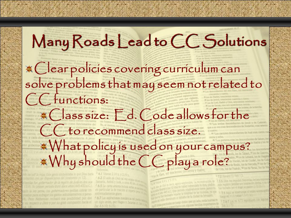 Many Roads Lead to CC Solutions Clear policies covering curriculum can solve problems that may seem not related to CC functions: Class size: Ed.